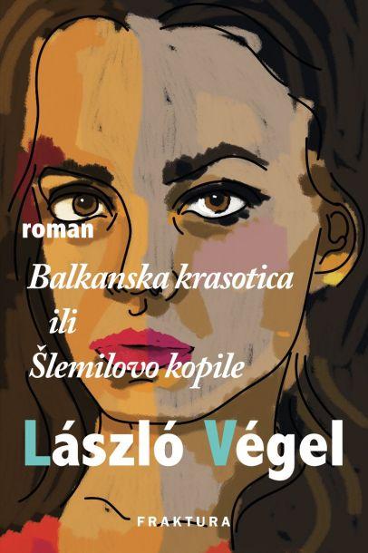 László Végel, Balkanska krasotica ili Šlemilovo kopile, Fraktura, Zagreb, 2017.