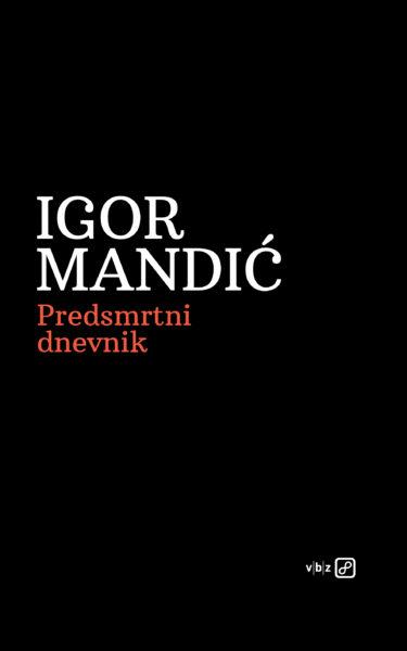 "Igor Mandić, ""Predsmrtni dnevnik"", V.B.Z, Zagreb, 2017."